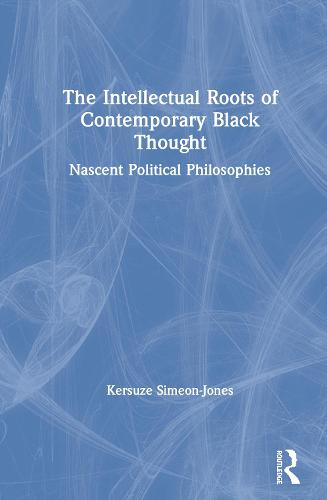 The Intellectual Roots of Contemporary Black Thought: Nascent Political Philosophies (Hardback)