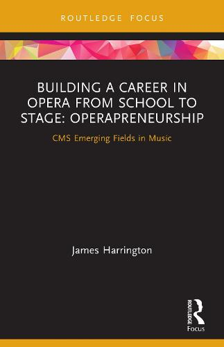 Building a Career in Opera from School to Stage: Operapreneurship: CMS Emerging Fields in Music (Paperback)