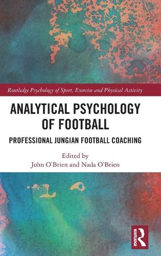 Analytical Psychology of Football: Professional Jungian Football Coaching - Routledge Psychology of Sport, Exercise and Physical Activity (Hardback)