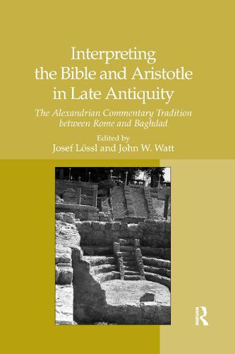 Interpreting the Bible and Aristotle in Late Antiquity: The Alexandrian Commentary Tradition between Rome and Baghdad (Paperback)