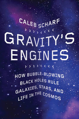 Gravity's Engines: How Bubble-blowing Black Holes Rule Galaxies, Stars, and Life in the Cosmos (Hardback)