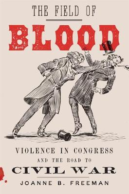 The Field of Blood: Violence in Congress and the Road to Civil War (Hardback)