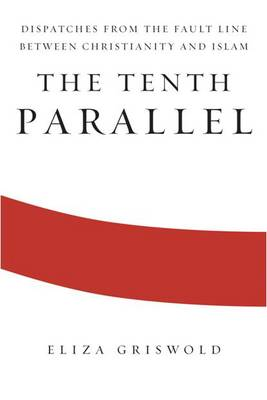 The Tenth Parallel: Dispatches from the Fault Line Between Christianity and Islam (Hardback)