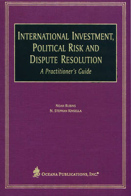 International Investment, Political Risk and Dispute Resolution: A Practitioner's Guide (Hardback)