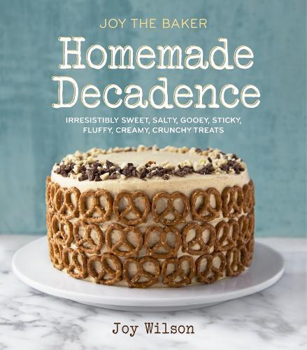 Joy the Baker Homemade Decadence: Irresistibly Sweet, Salty, Gooey, Sticky, Fluffy, Creamy, Crunchy Treats : A Baking Book (Hardback)