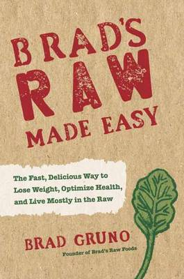 Brad's Raw Made Easy: The Fast, Delicious Way to Lose Weight, Optimize Health, and Live Mostly in the Raw (Hardback)