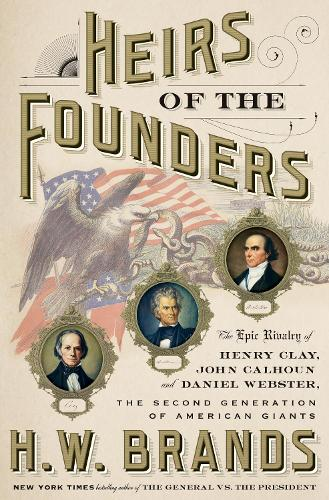 Heirs of the Founders: The Epic Rivalry of Henry Clay, John Calhoun, and Daniel Webster, the Second Generation of American Giants (Hardback)