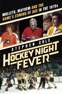 Hockey Night Fever: Mullets, Mayhem and the Game's Coming of Age in the 1970s (Hardback)