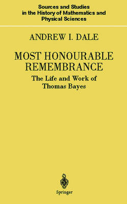 Most Honourable Remembrance: The Life and Work of Thomas Bayes - Sources and Studies in the History of Mathematics and Physical Sciences (Hardback)