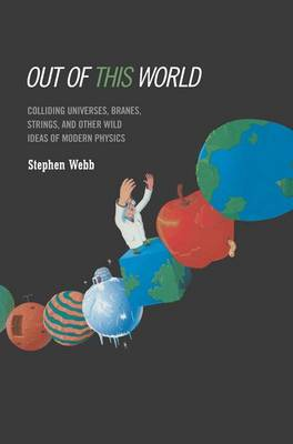 Out of this World: Colliding Universes, Branes, Strings, and Other Wild Ideas of Modern Physics (Hardback)