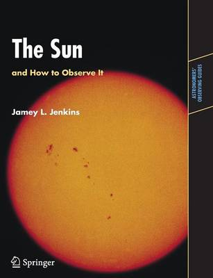 The Sun and How to Observe It - Astronomers' Observing Guides (Paperback)