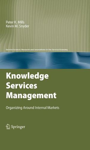 Knowledge Services Management: Organizing Around Internal Markets - Service Science: Research and Innovations in the Service Economy (Hardback)