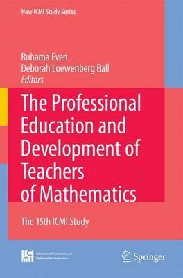 The Professional Education and Development of Teachers of Mathematics: The 15th ICMI Study - New ICMI Study Series 11 (Hardback)