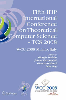 Fifth IFIP International Conference on Theoretical Computer Science - TCS 2008: IFIP 20th World Computer Congress, TC 1, Foundations of Computer Science, September 7-10, 2008, Milano, Italy - IFIP Advances in Information and Communication Technology 273 (Hardback)