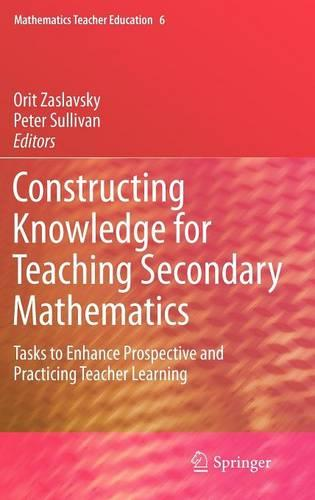 Constructing Knowledge for Teaching Secondary Mathematics: Tasks to enhance prospective and practicing teacher learning - Mathematics Teacher Education 6 (Hardback)