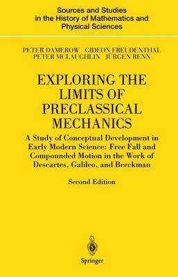 Exploring the Limits of Preclassical Mechanics: A Study of Conceptual Development in Early Modern Science: Free Fall and Compounded Motion in the Work of Descartes, Galileo and Beeckman - Sources and Studies in the History of Mathematics and Physical Sciences (Hardback)