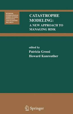 Catastrophe Modeling: A New Approach to Managing Risk - Huebner International Series on Risk, Insurance and Economic Security 25 (Paperback)