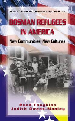 Bosnian Refugees in America: New Communities, New Cultures - Clinical Sociology: Research and Practice (Hardback)