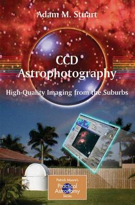 CCD Astrophotography: High-Quality Imaging from the Suburbs - The Patrick Moore Practical Astronomy Series (Paperback)