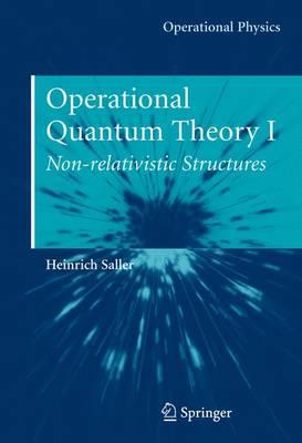 Operational Quantum Theory: Operational Quantum Theory I Nonrelativistic Structures v. 1 - Operational Physics (Hardback)