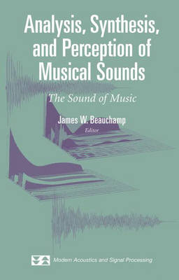 Analysis, Synthesis, and Perception of Musical Sounds: The Sound of Music - Modern Acoustics and Signal Processing (Hardback)