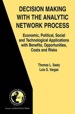 Decision Making with the Analytic Network Process: Economic, Political, Social and Technological Applications with Benefits, Opportunities, Costs and Risks - International Series in Operations Research & Management Science v. 95 (Hardback)