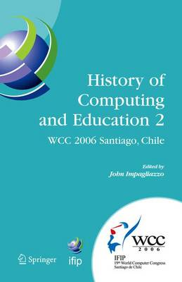 History of Computing and Education 2 (HCE2): IFIP 19th World Computer Congress, WG 9.7, TC 9: History of Computing, Proceedings of the Second Conference on the History of Computing and Education, August 21-24, Santiago, Chile - IFIP Advances in Information and Communication Technology 215 (Hardback)