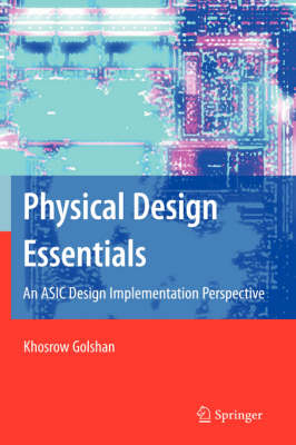 Physical Design Essentials: An ASIC Design Implementation Perspective (Hardback)
