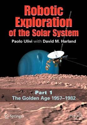 Robotic Exploration of the Solar System: Part I: The Golden Age 1957-1982 - Springer Praxis Books (Paperback)