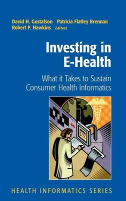 Investing in E-Health: What it Takes to Sustain Consumer Health Informatics - Health Informatics (Hardback)
