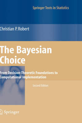The Bayesian Choice: From Decision-Theoretic Foundations to Computational Implementation - Springer Texts in Statistics (Paperback)
