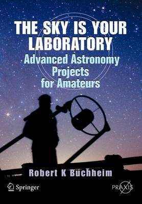 The Sky is Your Laboratory: Advanced Astronomy Projects for Amateurs - Springer Praxis Books (Paperback)