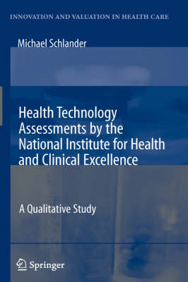 Health Technology Assessments by the National Institute for Health and Clinical Excellence: A Qualitative Study - Innovation and Valuation in Health Care (Hardback)