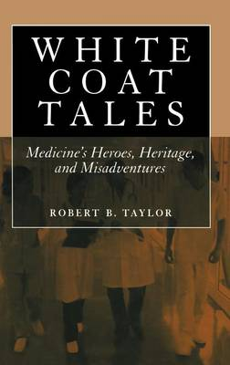 White Coat Tales: Medicine's Heroes, Heritage and Misadventures (Hardback)