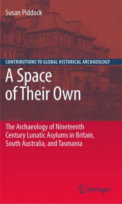 A Space of Their Own: The Archaeology of Nineteenth Century Lunatic Asylums in Britain, South Australia and Tasmania - Contributions To Global Historical Archaeology (Hardback)