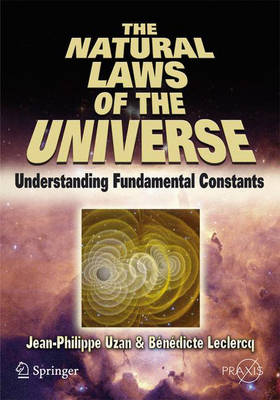 The Natural Laws of the Universe: Understanding Fundamental Constants - Springer Praxis Books (Paperback)