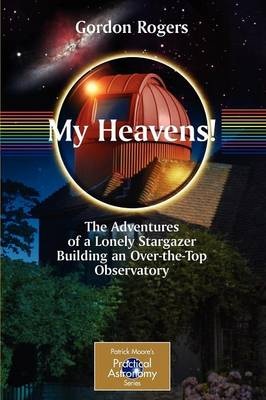 My Heavens!: The Adventures of a Lonely Stargazer Building an Over-the-Top Observatory - The Patrick Moore Practical Astronomy Series (Paperback)