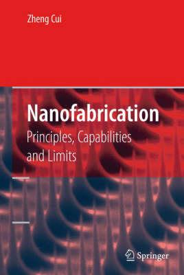 Nanofabrication: Principles, Capabilities and Limits (Hardback)