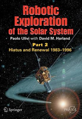 Robotic Exploration of the Solar System: Part 2: Hiatus and Renewal, 1983-1996 - Space Exploration (Paperback)