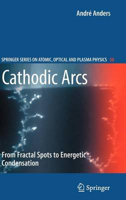 Cathodic Arcs: From Fractal Spots to Energetic Condensation - Springer Series on Atomic, Optical, and Plasma Physics 50 (Hardback)