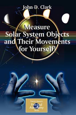 Measure Solar System Objects and Their Movements for Yourself! - The Patrick Moore Practical Astronomy Series (Paperback)