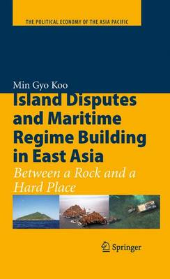 Island Disputes and Maritime Regime Building in East Asia: Between a Rock and a Hard Place - The Political Economy of the Asia Pacific (Hardback)