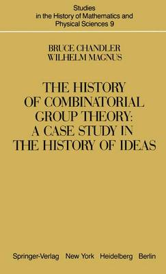 The History of Combinatorial Group Theory: A Case Study in the History of Ideas - Studies in the History of Mathematics & Physical Sciences 9 (Hardback)
