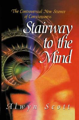 Stairway to the Mind: The Controversial New Science of Consciousness (Hardback)