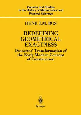 Redefining Geometrical Exactness: Descartes' Transformation of the Early Modern Concept of Construction - Sources and Studies in the History of Mathematics and Physical Sciences (Hardback)