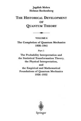 The Probability Interpretation and the Statistical Transformation Theory, the Physical Interpretation, and the Empirical and Mathematical Foundations of Quantum Mechanics 1926-1932 - The Historical Development of Quantum Theory 6 / 1 (Paperback)