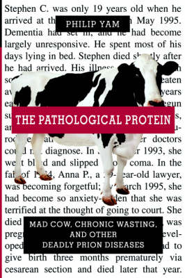 The Pathological Protein: Mad Cow, Chronic Wasting, and Other Deadly Prion Diseases (Hardback)