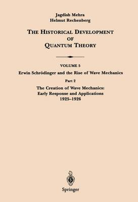 The Creation of Wave Mechanics; Early Response and Applications 1925-1926: Part 2 - The Historical Development of Quantum Theory / Erwin Schrodinger and the Rise of Wave Mechanics 5 / 2 (Hardback)