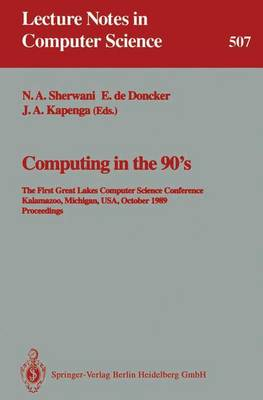 Computing in the 90's: The First Great Lakes Computer Science Conference, Kalamazoo Michigan, USA, October 18-20, 1989. Proceedings - Lecture Notes in Computer Science 507 (Paperback)