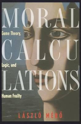 Moral Calculations: Game Theory, Logic, and Human Frailty (Hardback)